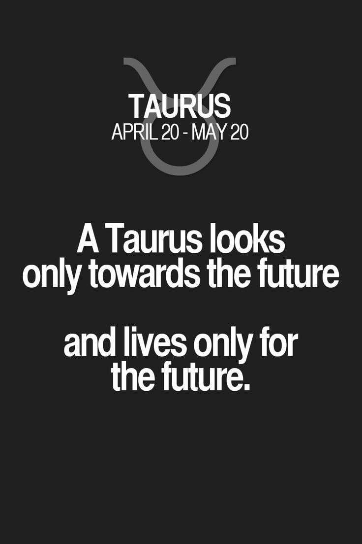 A Taurus looks only towards the future and lives only for the future. Taurus | Taurus Quotes | Taurus Horoscope | Taurus Zodiac Signs