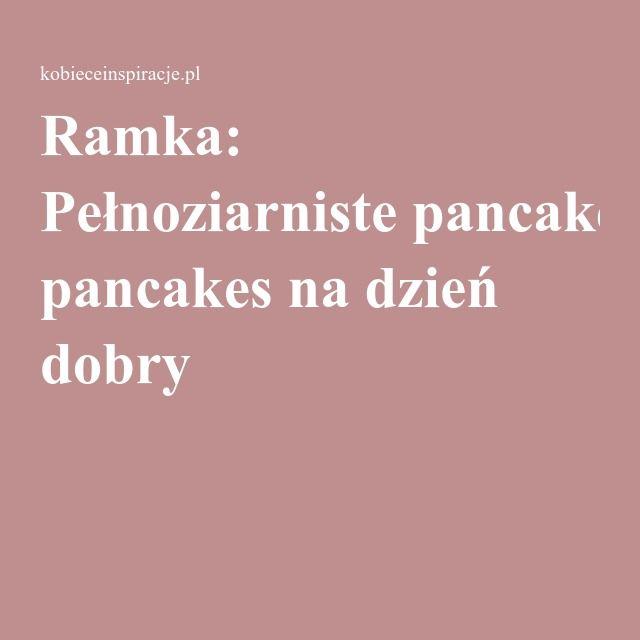 Ramka: Pełnoziarniste pancakes na dzień dobry
