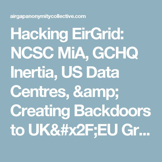 Hacking EirGrid: NCSC MiA, GCHQ Inertia, US Data Centres, & Creating Backdoors to UK/EU Grid   AirGap Anonymity Collective