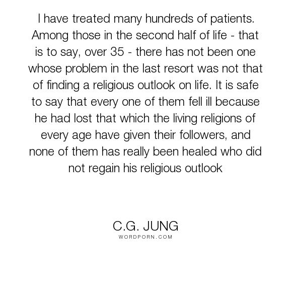 "C.G. Jung - ""I have treated many hundreds of patients. Among those in the second half of life..."". religion, psychology, adulthood, jung"