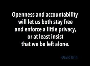 Openness and accountability will let us both stay free and enforce a little privacy, or at least insist that we be left alone. -- David Brin