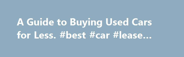 A Guide to Buying Used Cars for Less. #best #car #lease #deals http://car.remmont.com/a-guide-to-buying-used-cars-for-less-best-car-lease-deals/  #used car pricing guide # A Guide to Buying Used Cars for Less When you re looking to sell your old vehicle or thinking about buying a used car, a used car price guide can come in very handy. There are a number of factors that affect the final price, including the vehicle s overall […]The post A Guide to Buying Used Cars for Less. #best #car #lease…