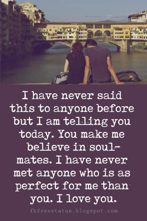 cute love quotes and sayings, I have never said this to anyone before but I am telling you today. You make me believe in soul-mates. I have never met anyone who is as perfect for me than you. I love you.