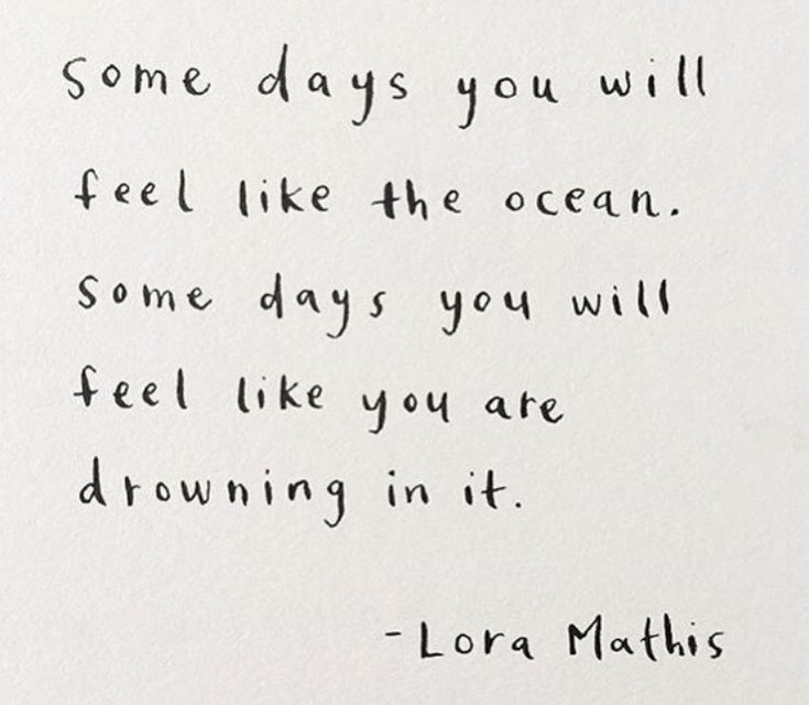"""Some days you will feel like the ocean. Some days you will feel like you are drowning in it."" - Lora Mathis"