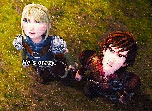 "Astrid: ""He's crazy"" Hiccup: ""He's Snotlout"" Astrid: ""True"""