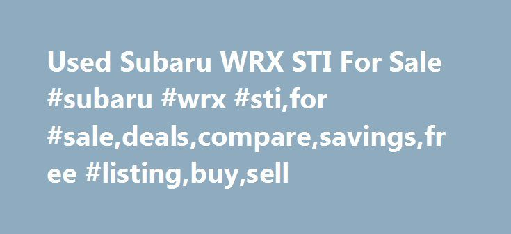 Used Subaru WRX STI For Sale #subaru #wrx #sti,for #sale,deals,compare,savings,free #listing,buy,sell http://texas.remmont.com/used-subaru-wrx-sti-for-sale-subaru-wrx-stifor-saledealscomparesavingsfree-listingbuysell/  # Used Subaru WRX STI for Sale Nationwide Text Search To search for combination of words or phrases, separate items with commas. For example, entering Factory Warranty, Bluetooth will show all listings with both the phrase Factory Warranty and the word Bluetooth Words…