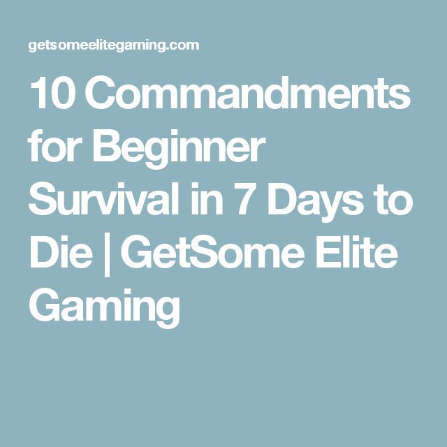 10 Commandments for Beginner Survival in 7 Days to Die | GetSome Elite Gaming