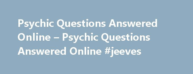 Psychic Questions Answered Online – Psychic Questions Answered Online #jeeves http://questions.nef2.com/psychic-questions-answered-online-psychic-questions-answered-online-jeeves/  #ask a psychic a free question # Psychic Questions Answered Online The Best Time To Have Psychic Readings Online Chat Psychic reading by the vast majority of online Psychics can provide every seeker with discerned information, insights, and advice on their most pressuring cases. From love to career and any other…