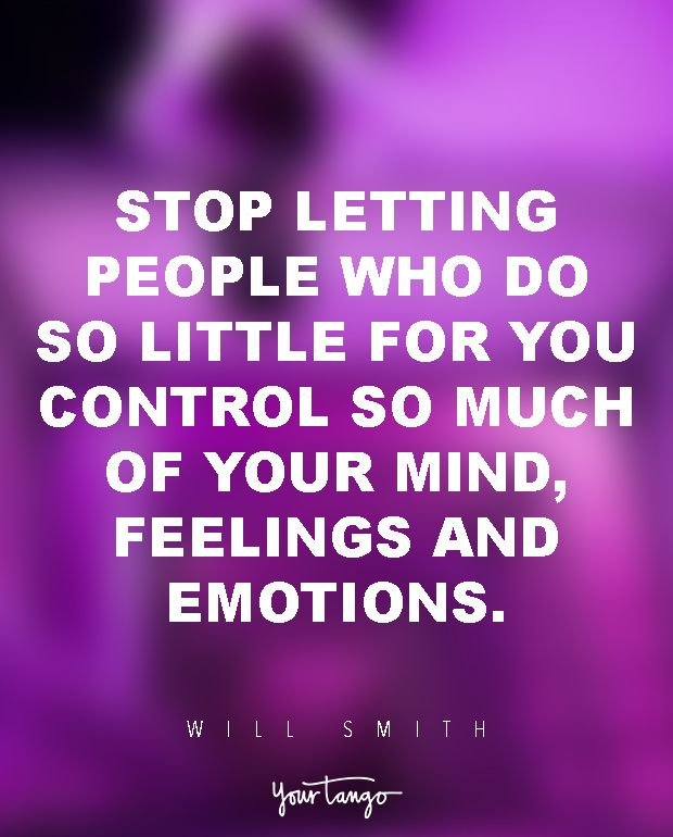 Stop letting people who do so little for you control so much of your mind, feelings and emotions. — Will Smith