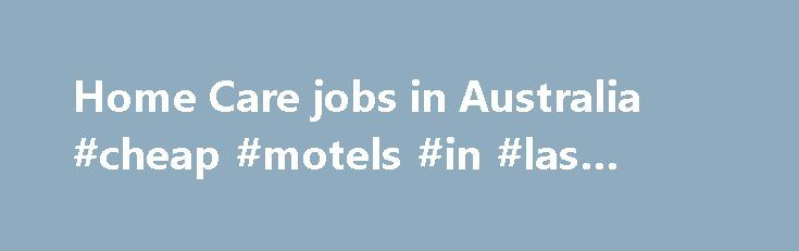 Home Care jobs in Australia #cheap #motels #in #las #vegas http://hotels.remmont.com/home-care-jobs-in-australia-cheap-motels-in-las-vegas/  #home care jobs # Home Care jobs in Australia Southern Cross Care – Australia expert services and adapt to meet the needs of each persona and their family, providing aged care services through homecare. retirement living. At Southern Cross Care we believe that our purpose is to empower older people to live life to the [...]Read More...