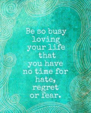 ii così occupato ad amare la tua vita da non avere tempo per l'odio, il rimorso o la paura.