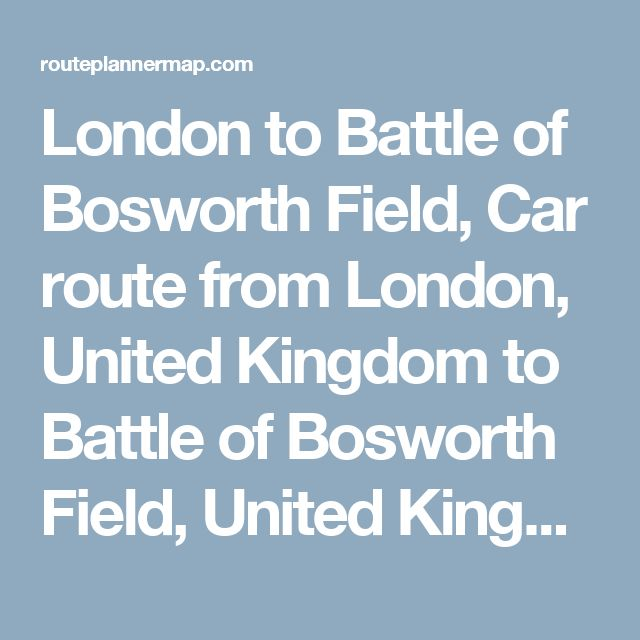 London to Battle of Bosworth Field, Car route from London, United Kingdom to Battle of Bosworth Field, United Kingdom — Route Planner