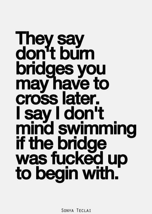 They say don't burn bridges you may have to cross later.  I say I don't mind swimming if the bridges were fucked up to begin with.