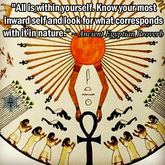 """""""All is within yourself. Know your most inward self and look for what corresponds with it in nature."""" ~ Ancient Egyptian Proverb"""