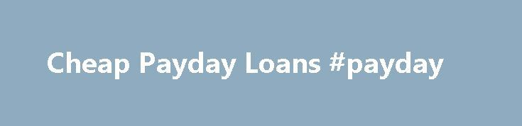 Cheap Payday Loans #payday http://loan.remmont.com/cheap-payday-loans-payday/  #cheap payday loans # Cheap Payday Loans The state of today's economy is making it difficult for the everyday individual to make ends meet. Everyday hardworking individuals are faced with the fact that they are simply not making enough money in a single paycheck to stretch to the next payday. The latter issue is causing…The post Cheap Payday Loans #payday appeared first on Loan.