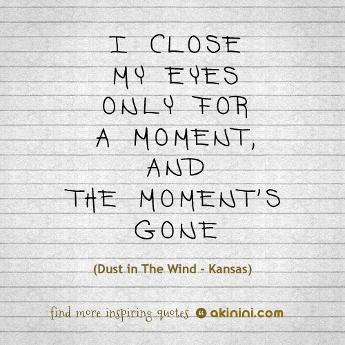 """I close my eyes only for a moment, and the moment's gone""  (Kansas – Dust In The Wind)"