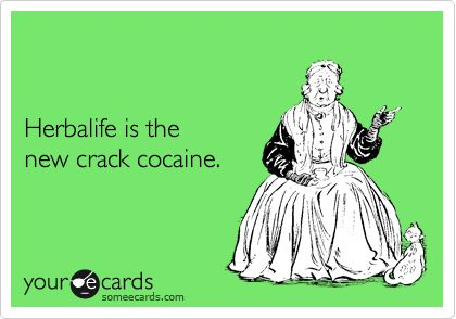 Herbalife is the new crack cocaine.  Lol
