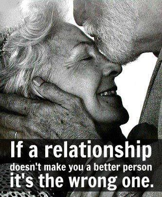 """""""If a relationship doesn't make you a better person, its the wrong one."""""""