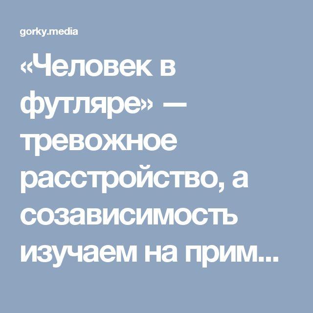 «Человек в футляре» — тревожное расстройство, а созависимость изучаем на примере…