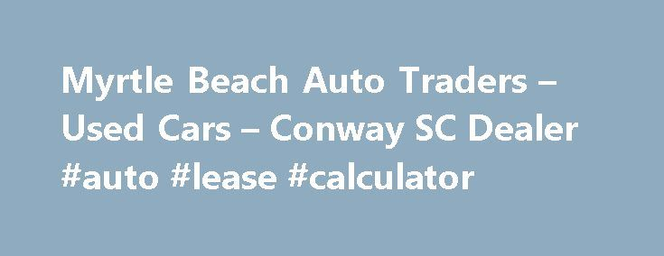 Myrtle Beach Auto Traders – Used Cars – Conway SC Dealer #auto #lease #calculator http://auto.remmont.com/myrtle-beach-auto-traders-used-cars-conway-sc-dealer-auto-lease-calculator/  #auto traders.com # Myrtle Beach Auto Traders – Conway SC, 29526 Myrtle Beach Auto Traders's Used Cars, Used Pickup Trucks Lot in Conway SC Myrtle Beach Auto Traders's Used Cars, Used Pickup Trucks inventory is conveniently located in Conway SC, just minutes away from Aynor, Galivants Ferry. Myrtle Beach Auto…