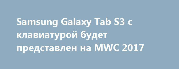 Samsung Galaxy Tab S3 с клавиатурой будет представлен на MWC 2017 http://ilenta.com/news/tablet/news_15083.html  Компания Samsung, как ожидается, представит свой флагманский планшет Galaxy Tab S3 на выставке Mobile World Congress (MWC) 2017 в Барселоне в конце этой недели. ***