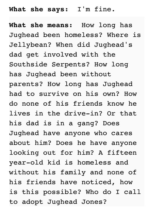 And this, which was definitely your internal dialogue when you found out Jughead was homeless.