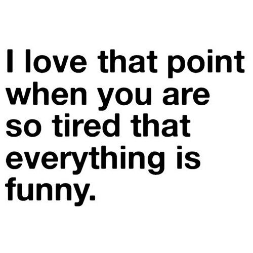 That point when you are so tired that everything is funny slaphappy