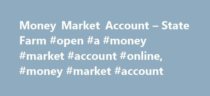 Money Market Account – State Farm #open #a #money #market #account #online, #money #market #account http://houston.remmont.com/money-market-account-state-farm-open-a-money-market-account-online-money-market-account/  # Money Market Savings With our money market savings account, you can save for the future while earning a great rate. Open an account with $1,000 and if you maintain a $500 average daily balance or have a direct deposit (ACH credit) each statement cycle, the minimum balance fee…
