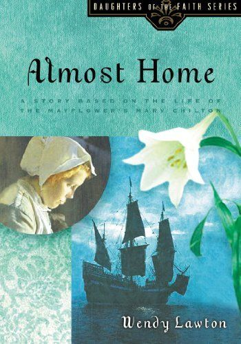 Almost Home: A Story Based on the Life of the Mayflower's Mary Chilton (Daughters of the Faith Series) by Wendy G Lawton,