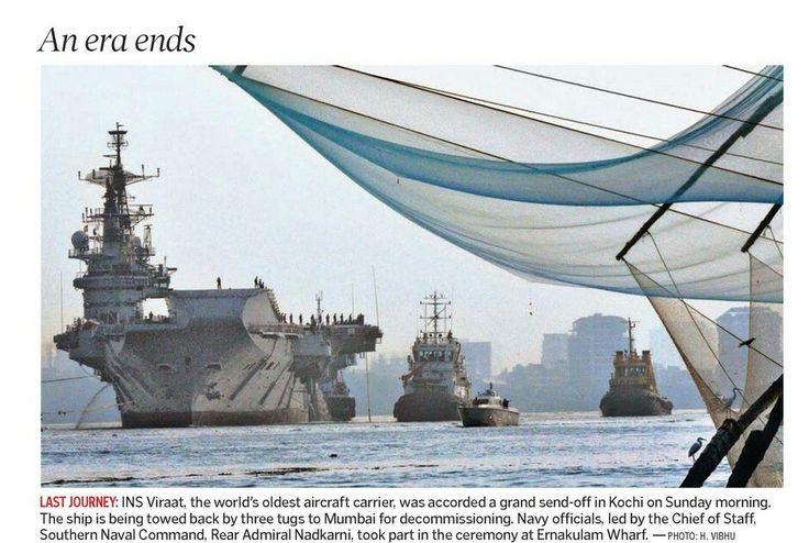 An  era  ends  LAST  JOURNEY: INS  Viraat,   the  world's  oldest  aircraft  carrier,   was  accorded  a  grand  send- off  in  Kochi  on  Sunday  morning.  The  ship  is  being  towed  back  by  three  tugs  to  Mumbai  for  decommissioning.   Navy  officials,   led  by  the  Chief  of  Staff, Southern  Naval  Command,   Rear  Admiral  Nadkarni,   took  part  in  the  ceremony  at  Ernakulam  Wharf.   —PHOTO:   H.   VIBHU