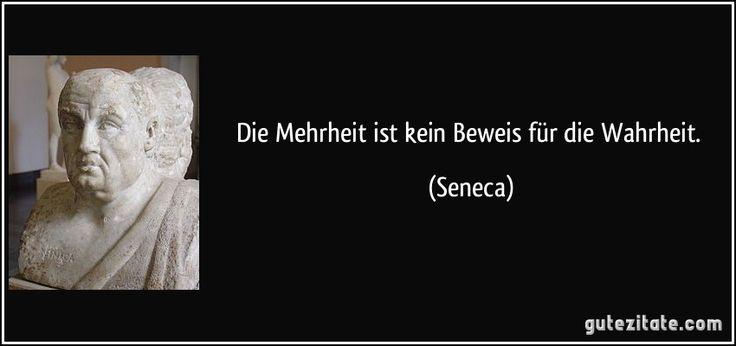 Die Mehrheit ist kein Beweis für die Wahrheit. (Seneca)