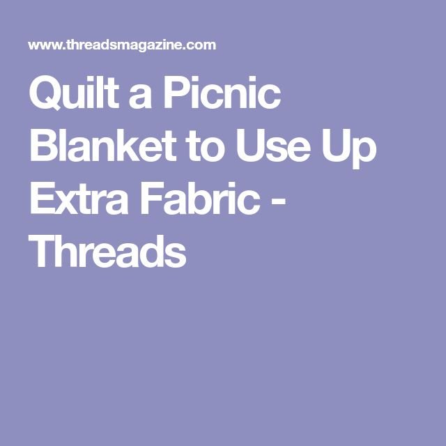 Quilt a Picnic Blanket to Use Up Extra Fabric - Threads