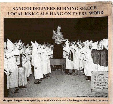 Margaret Sanger spoke several times to the KKK and was very supportive of the eugenics agenda Hitler proposed for Germany. If you don't know who Margaret Sanger was, she founded Planned Parenthood to stop blacks from reproducing. Today, one in two black babies are killed before birth.