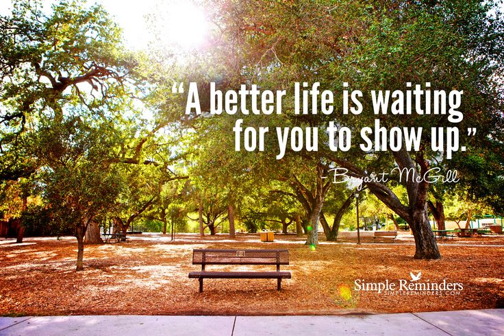 A better life is waiting for you to show up. ~Bryant McGill  #inspiration #life #create #seeing #believe #awareness  @Simple Reminders