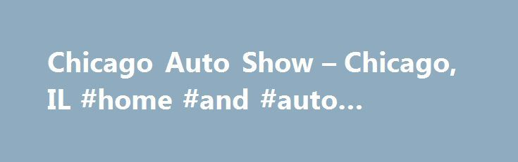 Chicago Auto Show – Chicago, IL #home #and #auto #insurance http://auto-car.remmont.com/chicago-auto-show-chicago-il-home-and-auto-insurance/  #chicago auto show # Tips From Our Editors As they step through the […]