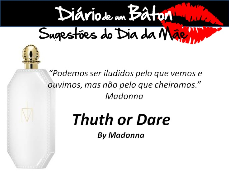 """Não é o jogo verdade do consequência...mas é o novo perfume da Madonna """"Truth or Dare""""    """"Podemos ser iludidos pelo que vemos e ouvimos, mas não pelo que cheiramos.""""   Madonna"""