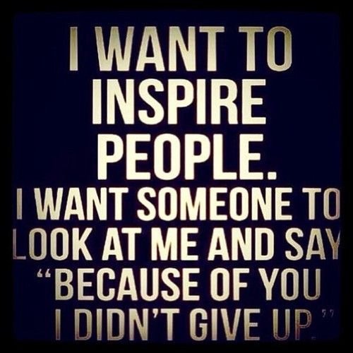 """I want to inspire people. I want someone to look at me and say 'Because of you I didn't give up"""". #quotes #motivation #inspiration"""
