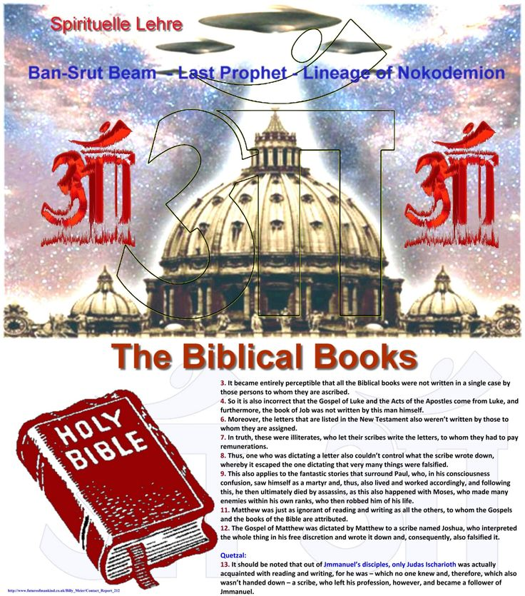 Contact Report 212 The Biblical Books  3. It became entirely perceptible that all the Biblical books were not written in a single case by those persons to whom they are ascribed. 4. So it is also incorrect that the Gospel of Luke and the Acts of the Apostles come from Luke, and furthermore, the book of Job was not written by this man himself. 6. Moreover, the letters that are listed in the New Testament also weren't written by those to whom they are assigned. 7. In truth, these were…