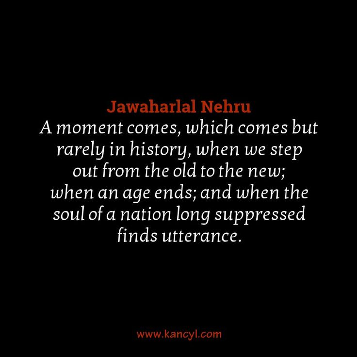 """A moment comes, which comes but rarely in history, when we step out from the old to the new; when an age ends; and when the soul of a nation long suppressed finds utterance."", Jawaharlal Nehru"