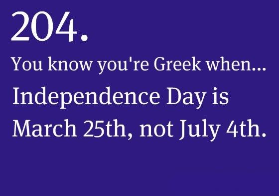 You know you're Greek when... Independence Day is March 25th, not July 4th.