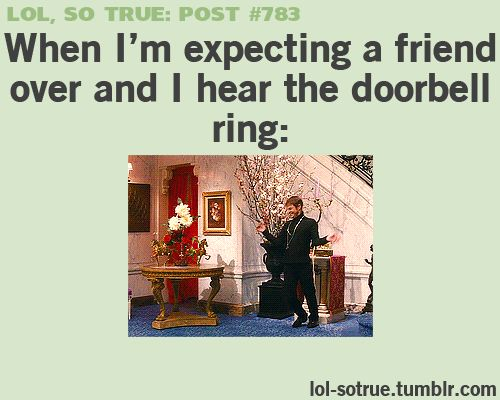 When I rarely have friends over and the doorbell rings...