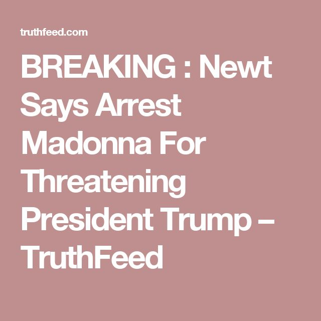 BREAKING : Newt Says Arrest Madonna For Threatening President Trump – TruthFeed