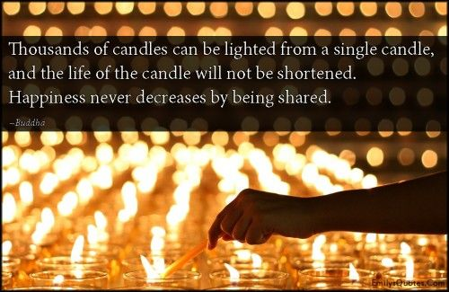 Thousands of candles can be lighted from a single candle, and the life of the candle will not be shortened. Happiness never decreases by being shared.""