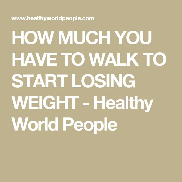 HOW MUCH YOU HAVE TO WALK TO START LOSING WEIGHT - Healthy World People