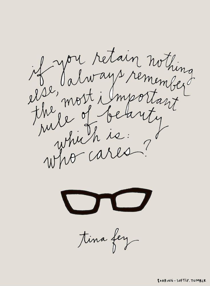 If you retain nothing else, always remember the most important rule of beauty which is: who cares. -Tina Fey