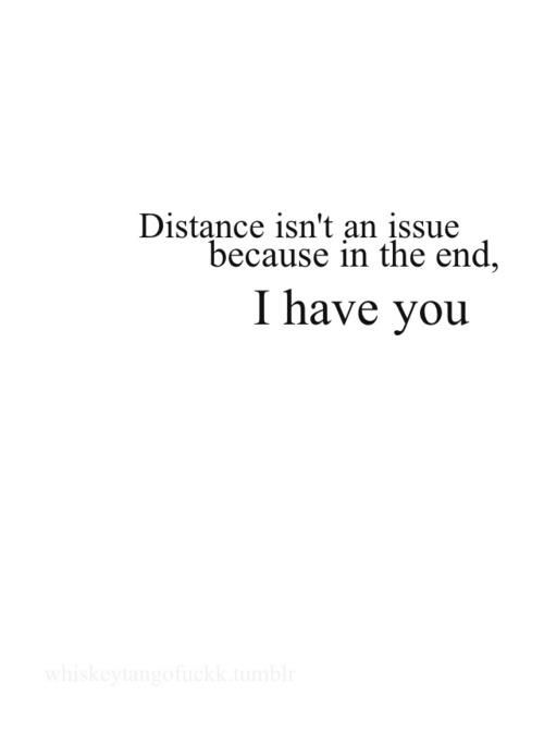distance isn't an issue because in the end, I have you <3