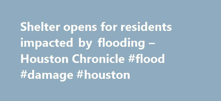 Shelter opens for residents impacted by flooding – Houston Chronicle #flood #damage #houston http://spain.nef2.com/shelter-opens-for-residents-impacted-by-flooding-houston-chronicle-flood-damage-houston/  # Shelter opens for residents impacted by flooding The National Weather Service has issued a flash flood watch for several Houston-area counties until Sunday evening. Click through to see photos from the last heavy flooding in the area in June. The National Weather Service has issued a…