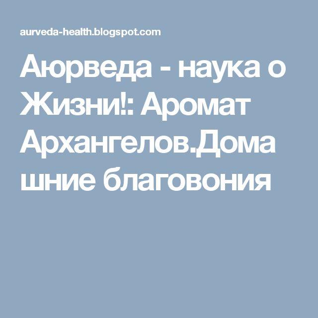 Аюрведа - наука о Жизни!: Аромат Архангелов.Домашние благовония