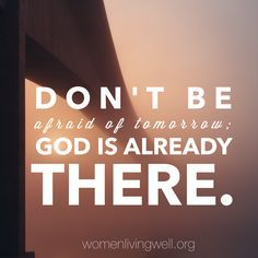 Don't be afraid of tomorrow: God is already there.
