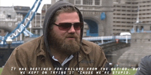 -Ryan Dunn. I feel like this quote describes my life.